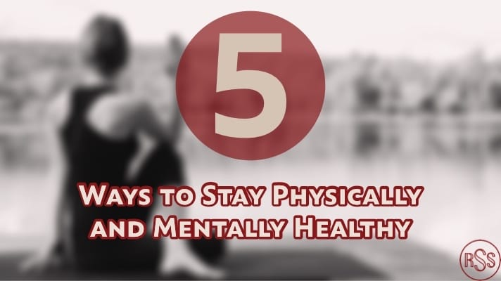 5 Ways to Stay Physically and Mentally Healthy